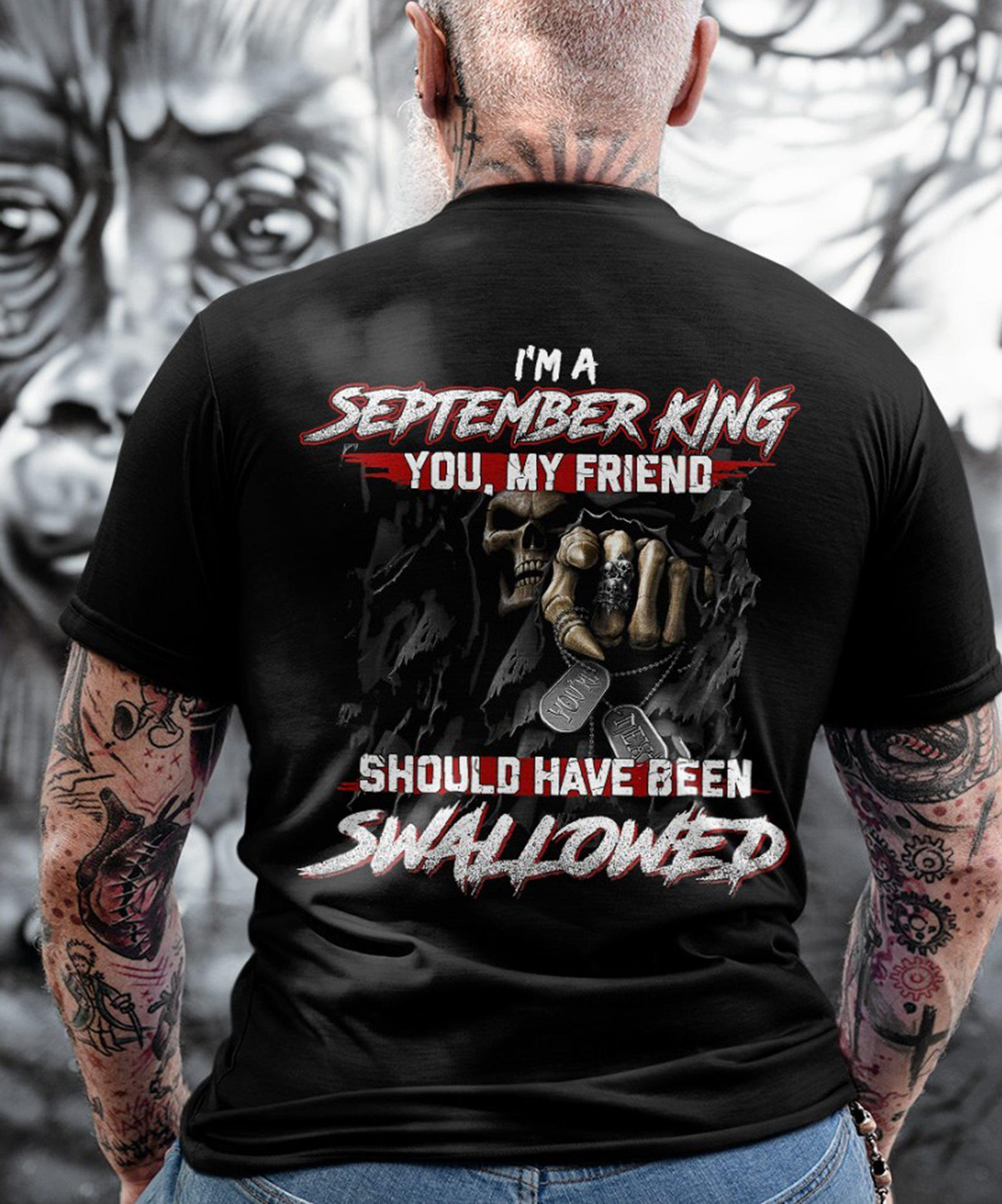 I'm A September King You My Friend Should Have Been Swallowed Shirt