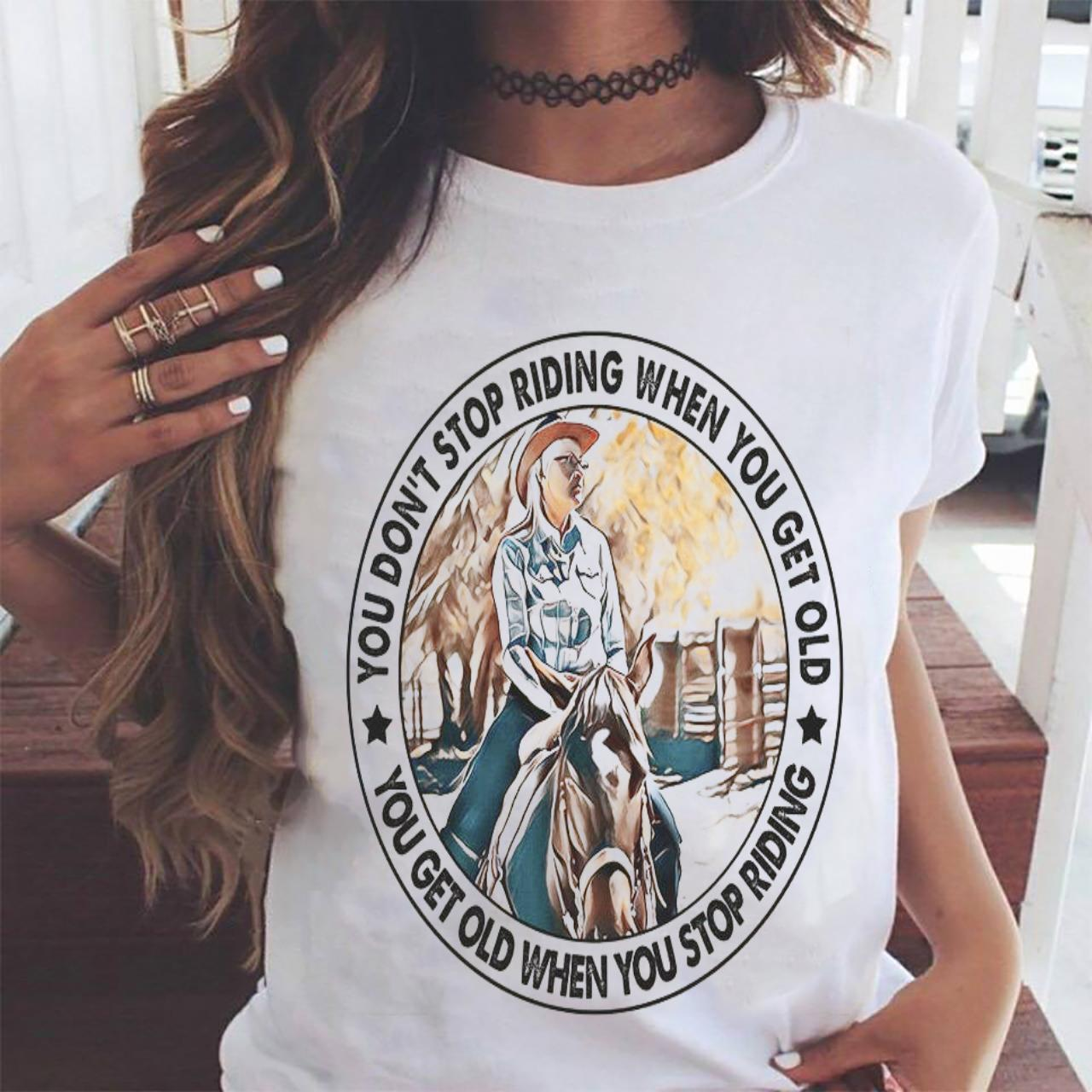 You Don't Stop Riding When You Get Old You Get Old When You Stop Riding Shirt ladies tee