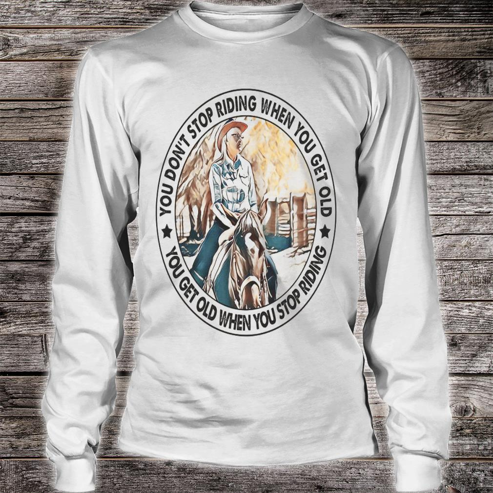 You Don't Stop Riding When You Get Old You Get Old When You Stop Riding Shirt long sleeved