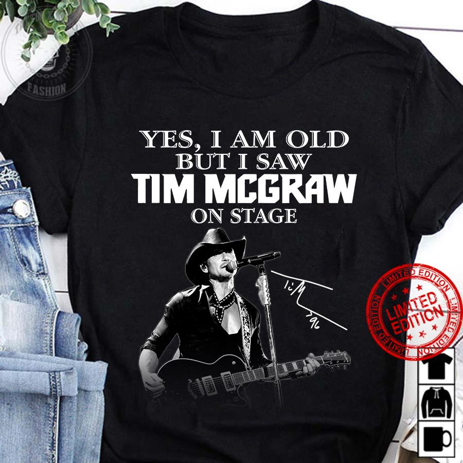 Yes I Am Old But I Saw Tim Mccraw On Stage Shirt